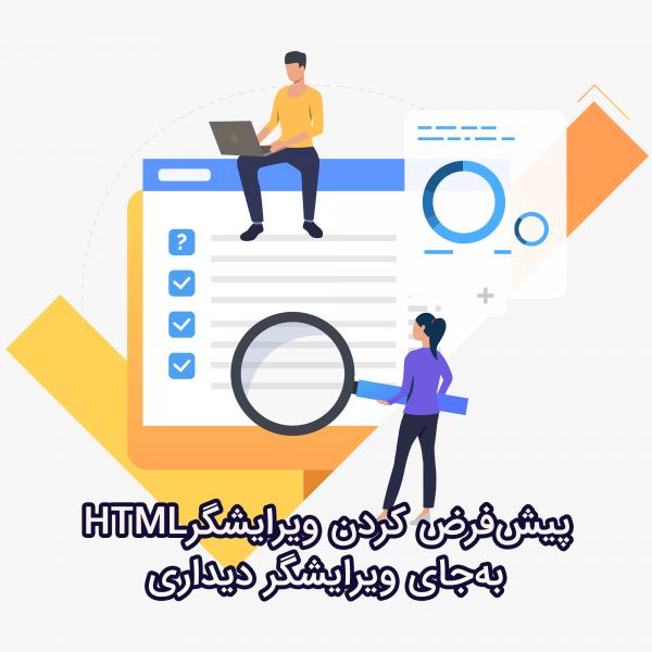 پیشفرض کردن ویرایشگر HTML بهجای ویرایشگر دیداری